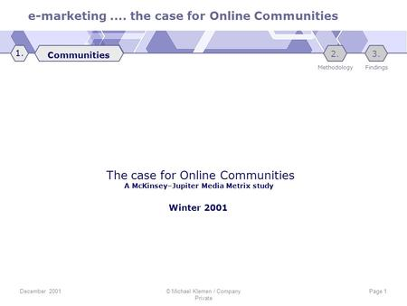E-marketing.... the case for Online Communities December 2001© Michael Klemen / Company Private Page 1 The case for Online Communities A McKinsey–Jupiter.