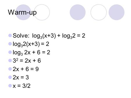Warm-up Solve: log3(x+3) + log32 = 2 log32(x+3) = 2 log3 2x + 6 = 2