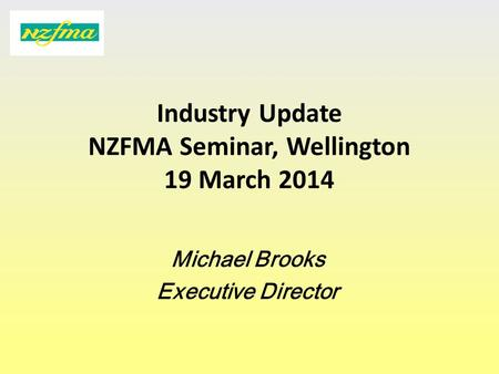 Industry Update NZFMA Seminar, Wellington 19 March 2014 Michael Brooks Executive Director.