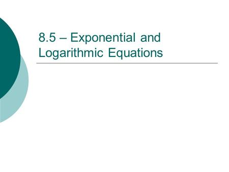 8.5 – Exponential and Logarithmic Equations. CHANGE OF BASE FORMULA where M, b, and c are positive numbers and b, c do not equal one. Ex: Rewrite log.