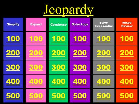 Jeopardy 100 Condense 500 300 200 400 100 Expand 500 300 200 400 100 Simplify 500 300 200 400 100 Solve Exponential 500 300 200 400 100 Solve Logs 500.