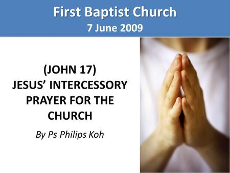 (JOHN 17) JESUS' INTERCESSORY PRAYER FOR THE CHURCH By Ps Philips Koh First Baptist Churc h 7 June 2009 First Baptist Churc h 7 June 2009.