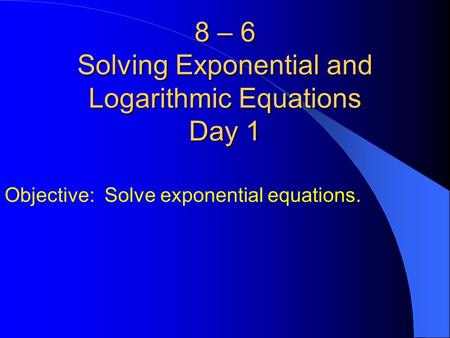 8 – 6 Solving Exponential and Logarithmic Equations Day 1 Objective: Solve exponential equations.