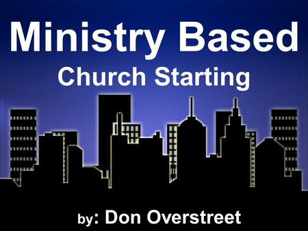 Ministry Based Church Starting by : Don Overstreet.
