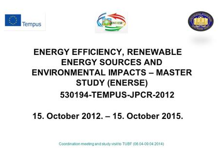 ENERGY EFFICIENCY, RENEWABLE ENERGY SOURCES AND ENVIRONMENTAL IMPACTS – MASTER STUDY (ENERSE) 530194-TEMPUS-JPCR-2012 15. October 2012. – 15. October 2015.