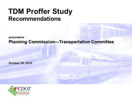 Presented to Planning Commission—Transportation Committee October 20, 2010 TDM Proffer Study Recommendations.