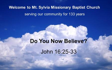 John 16:25-33 Do You Now Believe? serving our community for 133 years Welcome to Mt. Sylvia Missionary Baptist Church.