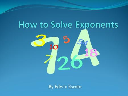 By Edwin Escoto To solve exponents, just multiply the base however many times the exponents says, such as 3 to the second power. To solve that, you do.