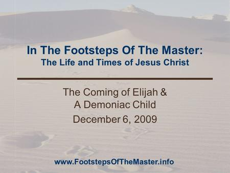 In The Footsteps Of The Master: The Life and Times of Jesus Christ The Coming of Elijah & A Demoniac Child December 6, 2009 www.FootstepsOfTheMaster.info.
