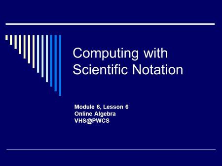 Computing with Scientific Notation Module 6, Lesson 6 Online Algebra