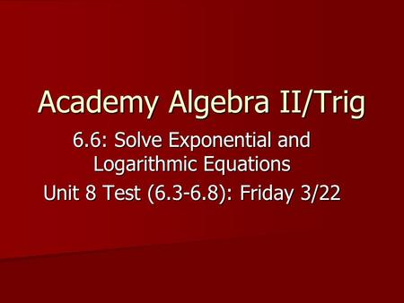 Academy Algebra II/Trig 6.6: Solve Exponential and Logarithmic Equations Unit 8 Test (6.3-6.8): Friday 3/22.
