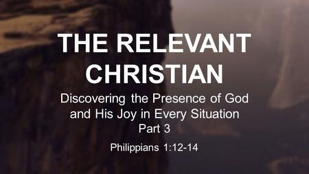 THE RELEVANT CHRISTIAN Discovering the Presence of God and His Joy in Every Situation Part 3 Philippians 1:12-14.