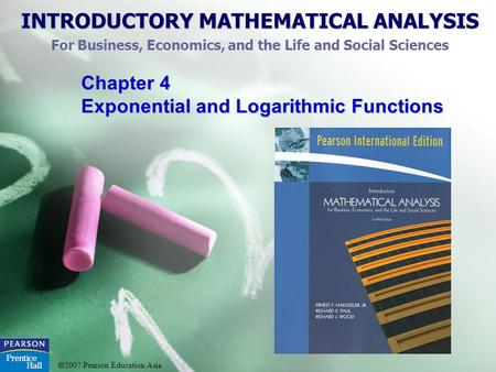 INTRODUCTORY MATHEMATICAL ANALYSIS For Business, Economics, and the Life and Social Sciences  2007 Pearson Education Asia Chapter 4 Exponential and Logarithmic.