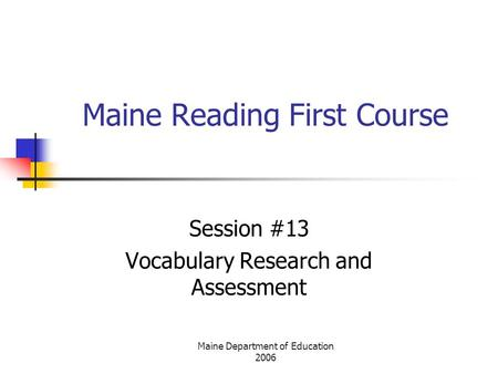Maine Department of Education 2006 Maine Reading First Course Session #13 Vocabulary Research and Assessment.