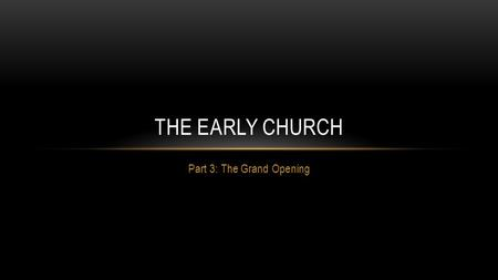 Part 3: The Grand Opening THE EARLY CHURCH. RECAP Jesus the Founder – The son of God proclaimed to Peter that upon him, Jesus would build his church.