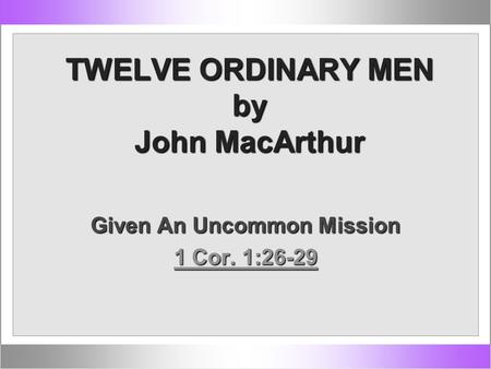 TWELVE ORDINARY MEN by John MacArthur Given An Uncommon Mission 1 Cor. 1:26-29 1 Cor. 1:26-29.