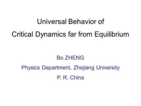 Universal Behavior of Critical Dynamics far from Equilibrium Bo ZHENG Physics Department, Zhejiang University P. R. China.