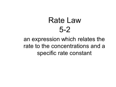 Rate Law 5-2 an expression which relates the rate to the concentrations and a specific rate constant.