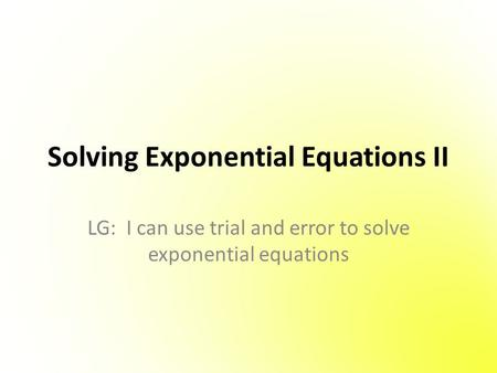 Solving Exponential Equations II LG: I can use trial and error to solve exponential equations.