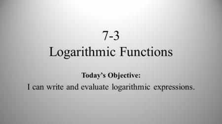 7-3 Logarithmic Functions Today's Objective: I can write and evaluate logarithmic expressions.