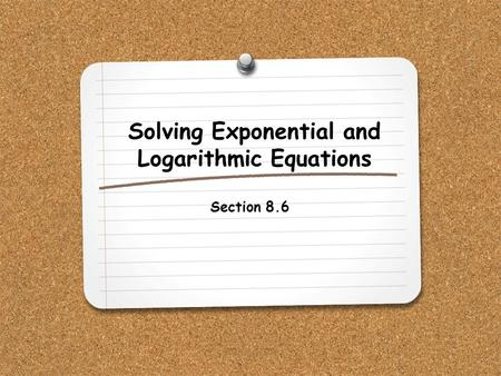 Solving Exponential and Logarithmic Equations Section 8.6.
