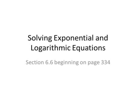 Solving Exponential and Logarithmic Equations Section 6.6 beginning on page 334.