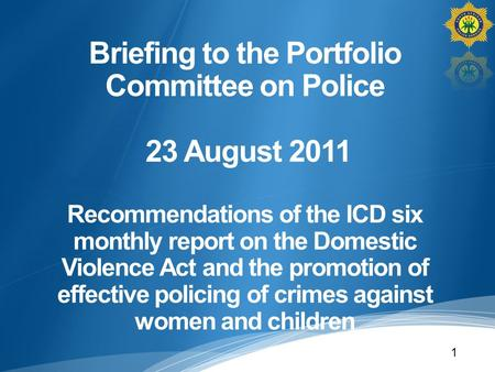 Briefing to the Portfolio Committee on Police 23 August 2011 Recommendations of the ICD six monthly report on the Domestic Violence Act and the promotion.
