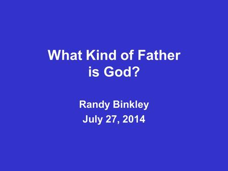 What Kind of Father is God? Randy Binkley July 27, 2014.