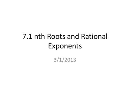 7.1 nth Roots and Rational Exponents 3/1/2013. n th Root Ex. 3 2 = 9, then 3 is the square root of 9. If b 2 = a, then b is the square root of a. If b.