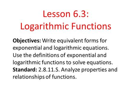 6. 3 Logarithmic Functions Objectives: Write equivalent forms for exponential and logarithmic equations. Use the definitions of exponential and logarithmic.