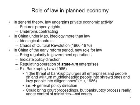 1 Role of law in planned economy In general theory, law underpins private economic activity –Secures property rights –Underpins contracting In China under.