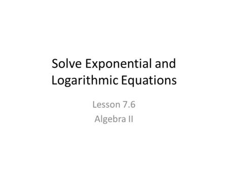 Solve Exponential and Logarithmic Equations Lesson 7.6 Algebra II.