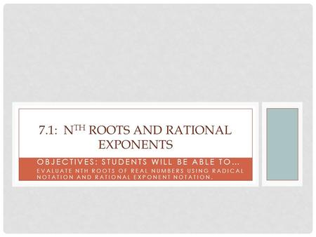 OBJECTIVES: STUDENTS WILL BE ABLE TO… EVALUATE NTH ROOTS OF REAL NUMBERS USING RADICAL NOTATION AND RATIONAL EXPONENT NOTATION. 7.1: N TH ROOTS AND RATIONAL.