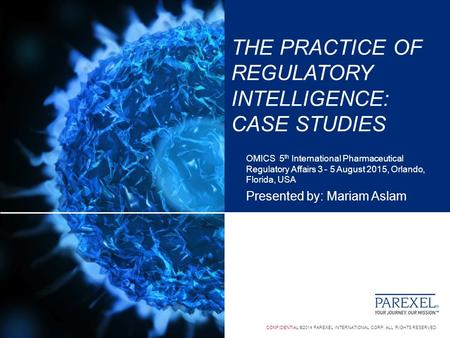 CONFIDENTIAL ©2014 PAREXEL INTERNATIONAL CORP. ALL RIGHTS RESERVED. THE PRACTICE OF REGULATORY INTELLIGENCE: CASE STUDIES OMICS 5 th International Pharmaceutical.