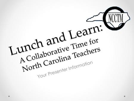 Lunch and Learn: A Collaborative Time for North Carolina Teachers Your Presenter Information.