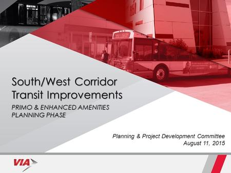 South/West Corridor Transit Improvements PRIMO & ENHANCED AMENITIES PLANNING PHASE September 9, 2014 Planning & Project Development Committee August 11,