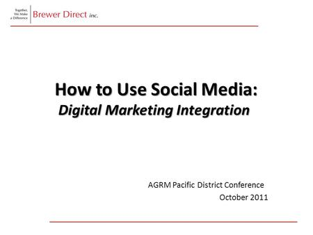 How to Use Social Media: Digital Marketing Integration How to Use Social Media: Digital Marketing Integration AGRM Pacific District Conference October.