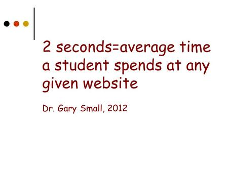 2 seconds=average time a student spends at any given website Dr. Gary Small, 2012.