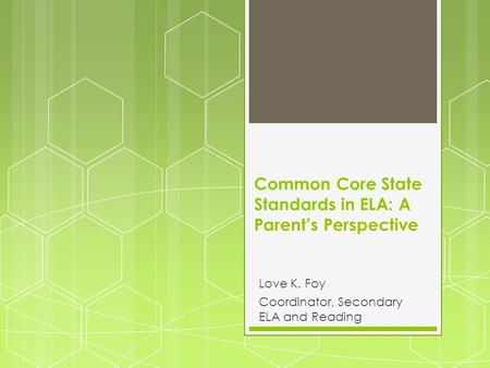 Common Core State Standards in ELA: A Parent's Perspective Love K. Foy Coordinator, Secondary ELA and Reading.