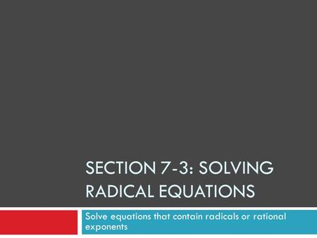 SECTION 7-3: SOLVING RADICAL EQUATIONS Solve equations that contain radicals or rational exponents.