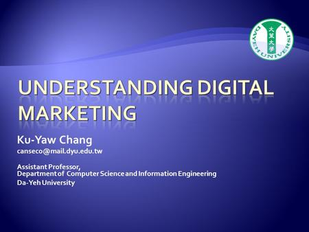Ku-Yaw Chang Assistant Professor, Department of Computer Science and Information Engineering Da-Yeh University.