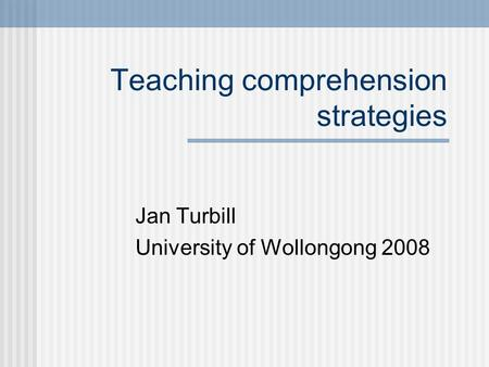Teaching comprehension strategies Jan Turbill University of Wollongong 2008.