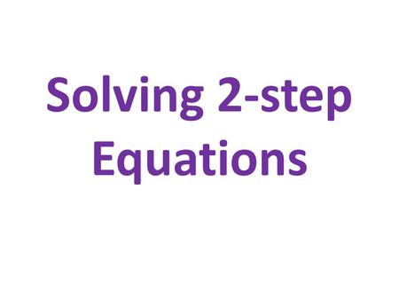 Solving 2-step Equations. Inverse Operations Pairs AdditionSubtraction MultiplicationDivision ExponentsRadicals.