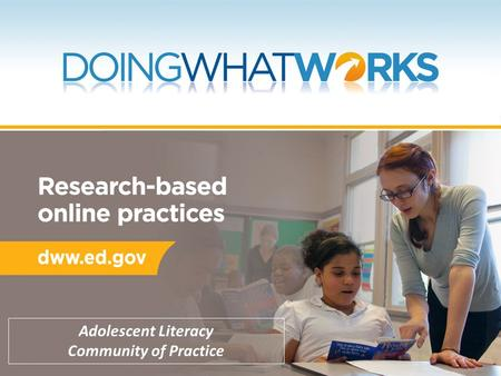 Adolescent Literacy Community of Practice. Today's Plan Provide background on DWW as a resource for evidence-based practice Explain structure and features.