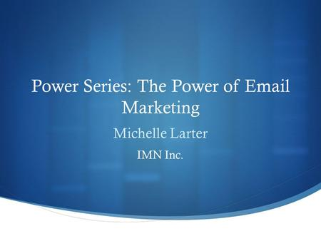 Power Series: The Power of Email Marketing Michelle Larter IMN Inc.