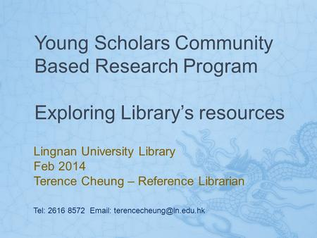 Young Scholars Community Based Research Program Exploring Library's resources Lingnan University Library Feb 2014 Terence Cheung – Reference Librarian.