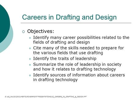 Careers in Drafting and Design  Objectives: Identify many career possibilities related to the fields of drafting and design Cite many of the skills needed.