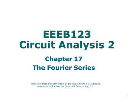 1 EEEB123 Circuit Analysis 2 Chapter 17 The Fourier Series Materials from Fundamentals of Electric Circuits (4 th Edition), Alexander & Sadiku, McGraw-Hill.