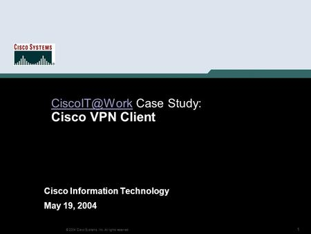 1 © 2004 Cisco Systems, Inc. All rights reserved. Case Study: Cisco VPN Client Cisco Information Technology May 19, 2004.