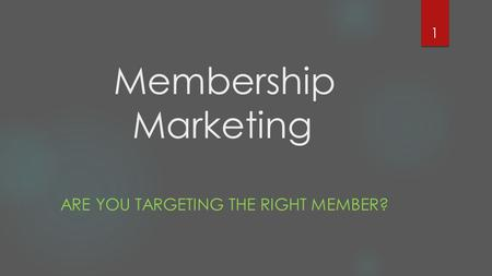 Membership Marketing ARE YOU TARGETING THE RIGHT MEMBER? 1.